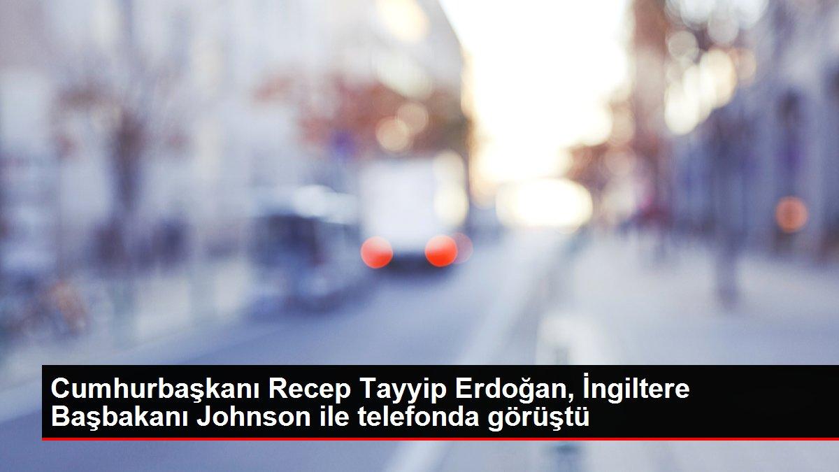 Cumhurbaşkanı Recep Tayyip Erdoğan, İngiltere Başbakanı Johnson ile telefonda görüştü
